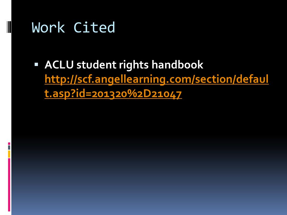 Work Cited  ACLU student rights handbook http://scf.angellearning.com/section/defaul t.asp id=201320%2D21047 http://scf.angellearning.com/section/defaul t.asp id=201320%2D21047