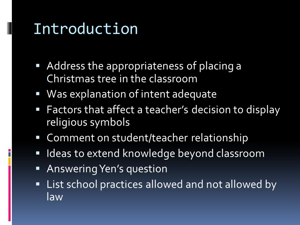 Introduction  Address the appropriateness of placing a Christmas tree in the classroom  Was explanation of intent adequate  Factors that affect a teacher's decision to display religious symbols  Comment on student/teacher relationship  Ideas to extend knowledge beyond classroom  Answering Yen's question  List school practices allowed and not allowed by law
