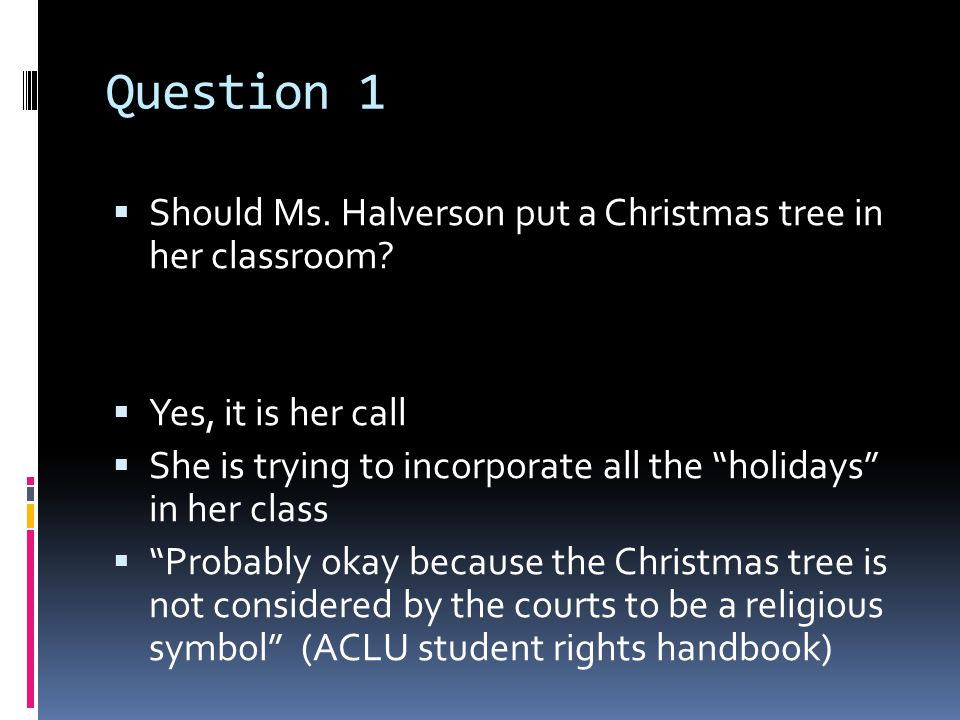Question 1  Should Ms. Halverson put a Christmas tree in her classroom.