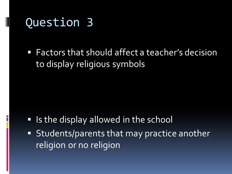 Question 3  Factors that should affect a teacher's decision to display religious symbols  Is the display allowed in the school  Students/parents that may practice another religion or no religion