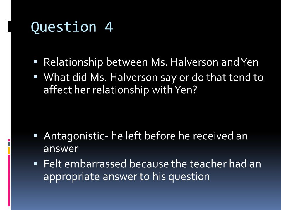 Question 4  Relationship between Ms. Halverson and Yen  What did Ms.