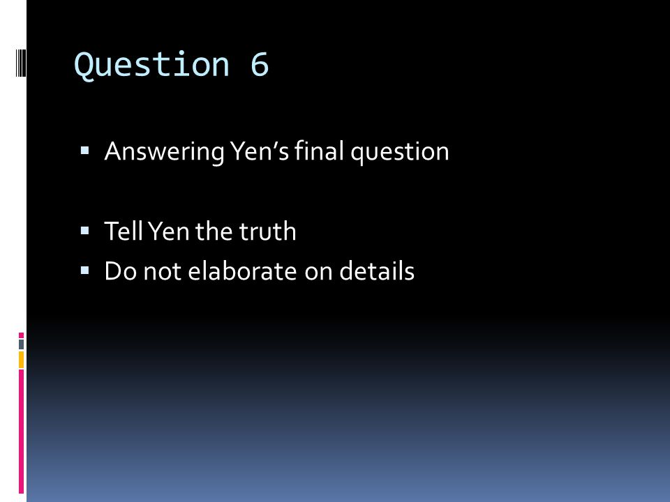 Question 6  Answering Yen's final question  Tell Yen the truth  Do not elaborate on details