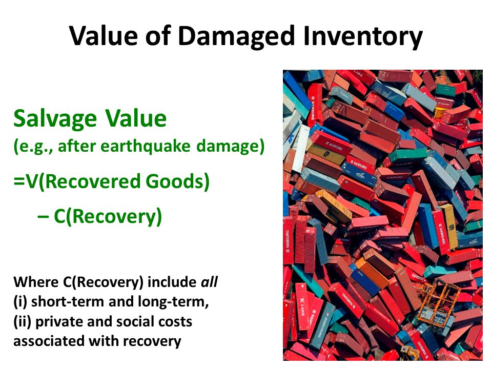 Value of Polluted Inventory Value of Damaged or Polluted Goods = V(Recovered Goods) – C(Recovery) – C(Decontamination) Where C(*) include all (i) short-term and long-term, (ii) private and social costs associated with, respectively, recovery and decontamination (e.g., cleanup, process, disposal, liability, compliance, compensation, etc.)