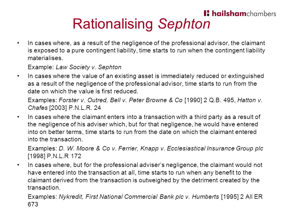 Rationalising Sephton In cases where, as a result of the negligence of the professional advisor, the claimant is exposed to a pure contingent liability, time starts to run when the contingent liability materialises.