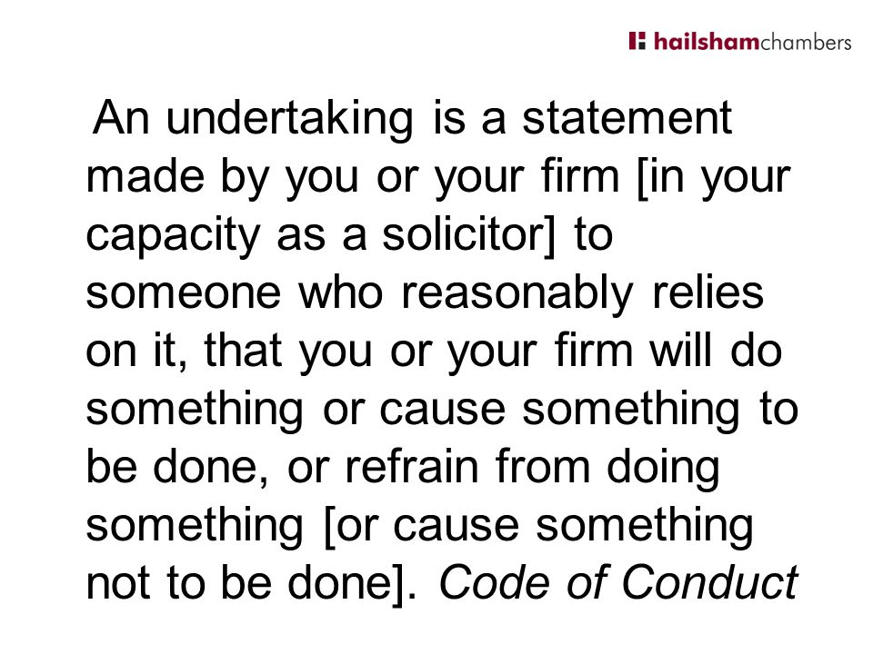 An undertaking is a statement made by you or your firm [in your capacity as a solicitor] to someone who reasonably relies on it, that you or your firm will do something or cause something to be done, or refrain from doing something [or cause something not to be done].