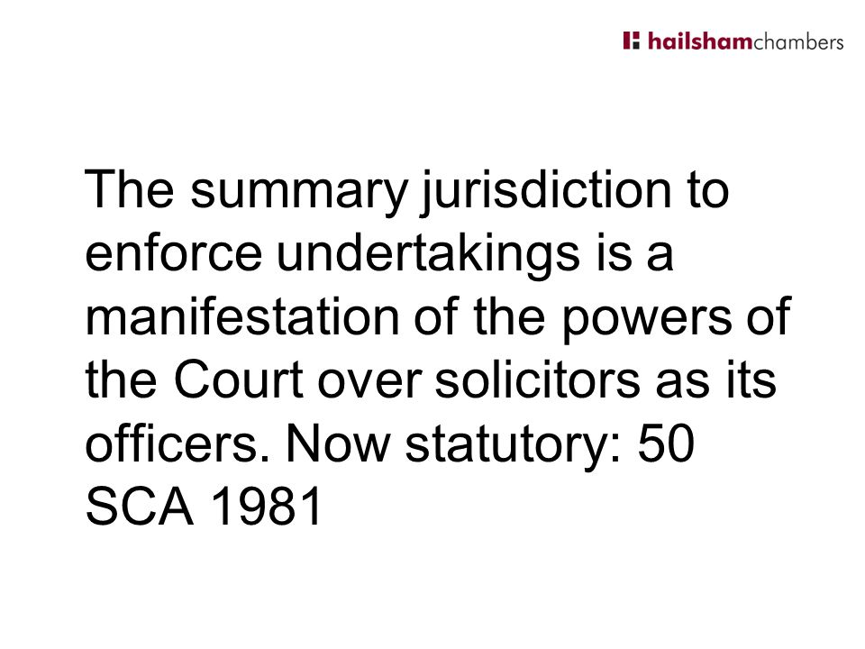 The summary jurisdiction to enforce undertakings is a manifestation of the powers of the Court over solicitors as its officers.