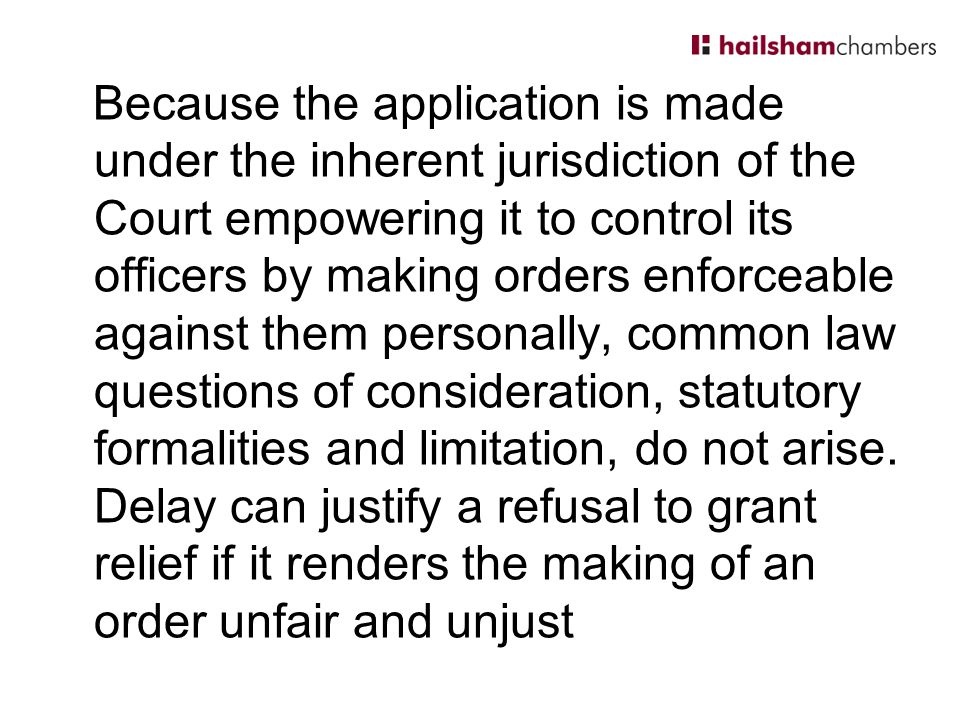 Because the application is made under the inherent jurisdiction of the Court empowering it to control its officers by making orders enforceable against them personally, common law questions of consideration, statutory formalities and limitation, do not arise.