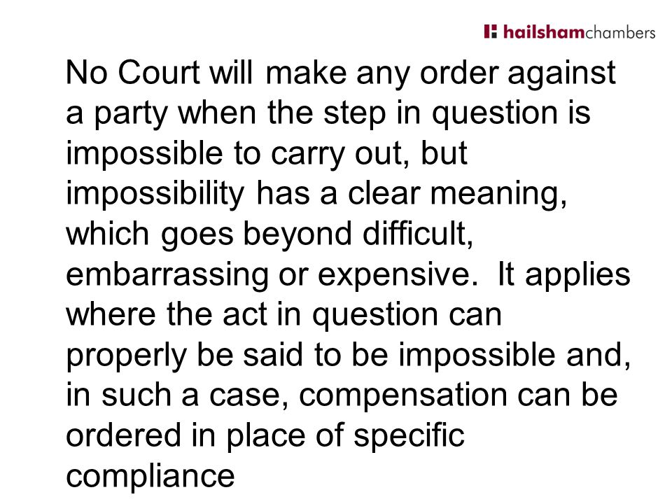 No Court will make any order against a party when the step in question is impossible to carry out, but impossibility has a clear meaning, which goes beyond difficult, embarrassing or expensive.