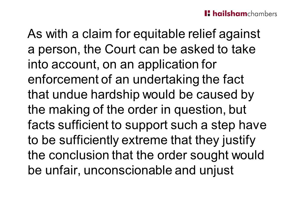 As with a claim for equitable relief against a person, the Court can be asked to take into account, on an application for enforcement of an undertaking the fact that undue hardship would be caused by the making of the order in question, but facts sufficient to support such a step have to be sufficiently extreme that they justify the conclusion that the order sought would be unfair, unconscionable and unjust