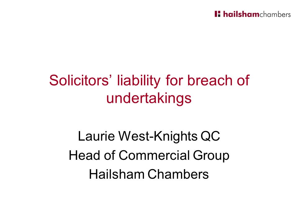 Solicitors' liability for breach of undertakings Laurie West-Knights QC Head of Commercial Group Hailsham Chambers