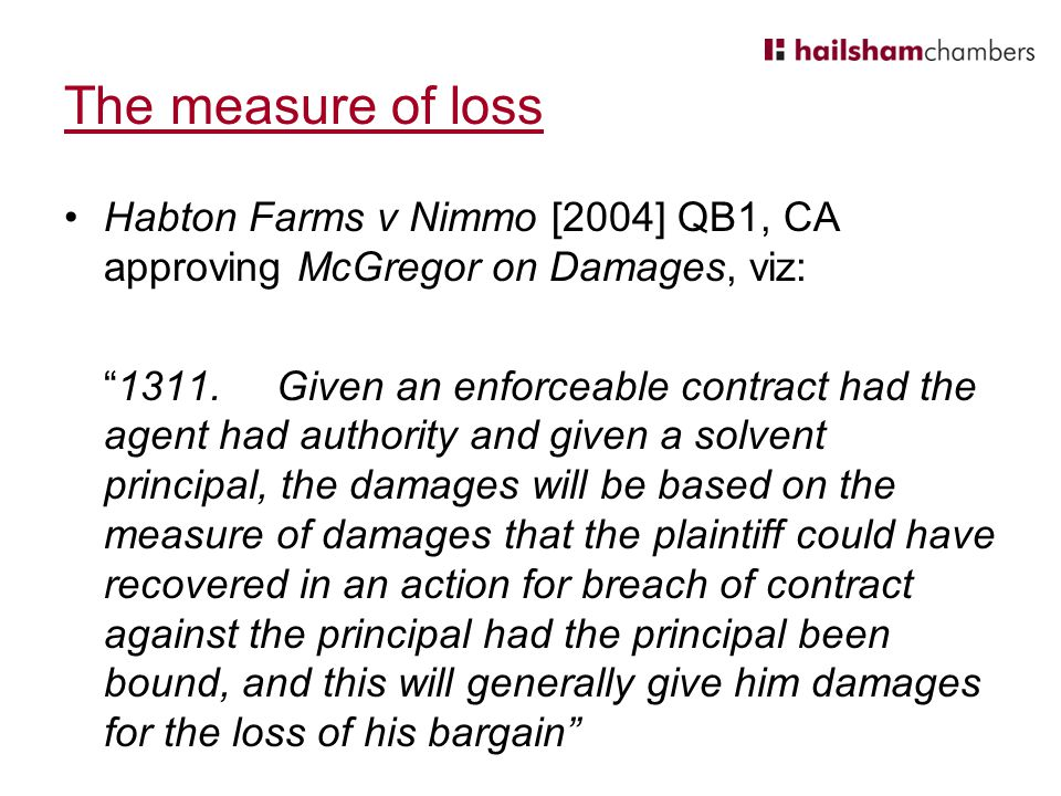 The measure of loss Habton Farms v Nimmo [2004] QB1, CA approving McGregor on Damages, viz: 1311.Given an enforceable contract had the agent had authority and given a solvent principal, the damages will be based on the measure of damages that the plaintiff could have recovered in an action for breach of contract against the principal had the principal been bound, and this will generally give him damages for the loss of his bargain