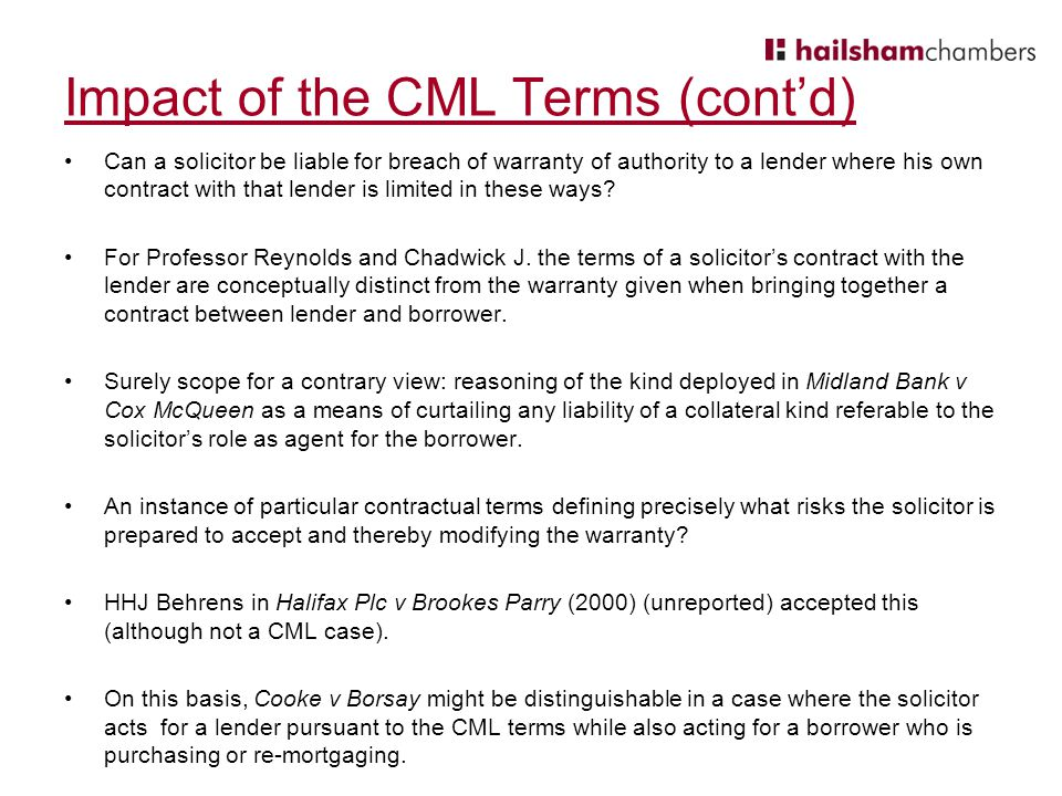Impact of the CML Terms (cont'd) Can a solicitor be liable for breach of warranty of authority to a lender where his own contract with that lender is limited in these ways.