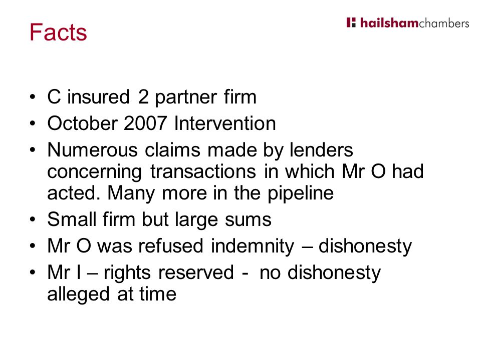 Facts C insured 2 partner firm October 2007 Intervention Numerous claims made by lenders concerning transactions in which Mr O had acted.