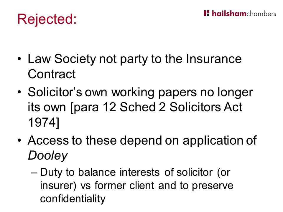 Rejected: Law Society not party to the Insurance Contract Solicitor's own working papers no longer its own [para 12 Sched 2 Solicitors Act 1974] Access to these depend on application of Dooley –Duty to balance interests of solicitor (or insurer) vs former client and to preserve confidentiality