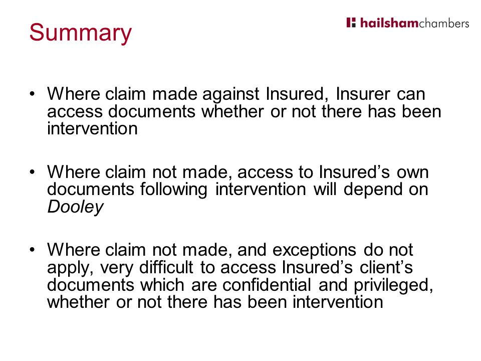 Summary Where claim made against Insured, Insurer can access documents whether or not there has been intervention Where claim not made, access to Insured's own documents following intervention will depend on Dooley Where claim not made, and exceptions do not apply, very difficult to access Insured's client's documents which are confidential and privileged, whether or not there has been intervention