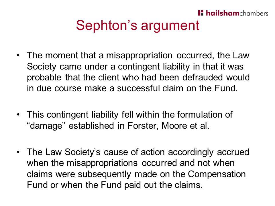 Sephton's argument The moment that a misappropriation occurred, the Law Society came under a contingent liability in that it was probable that the client who had been defrauded would in due course make a successful claim on the Fund.