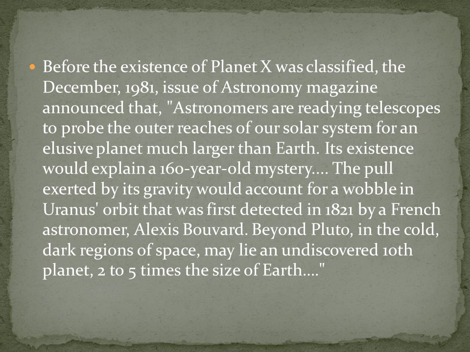 Before the existence of Planet X was classified, the December, 1981, issue of Astronomy magazine announced that, Astronomers are readying telescopes to probe the outer reaches of our solar system for an elusive planet much larger than Earth.