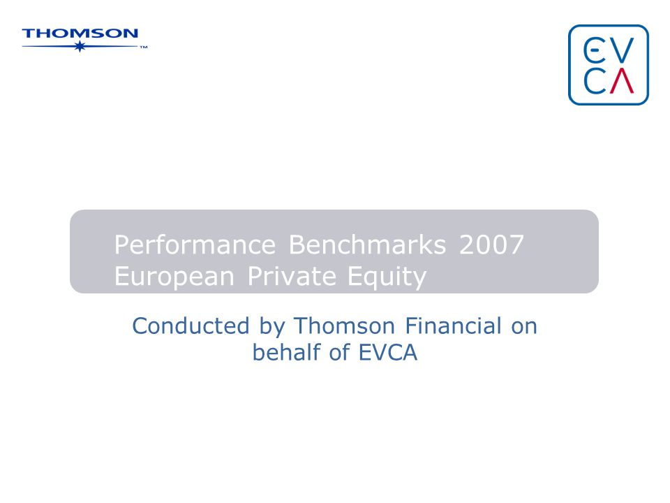 Performance Benchmarks 2007 European Private Equity Conducted by Thomson Financial on behalf of EVCA