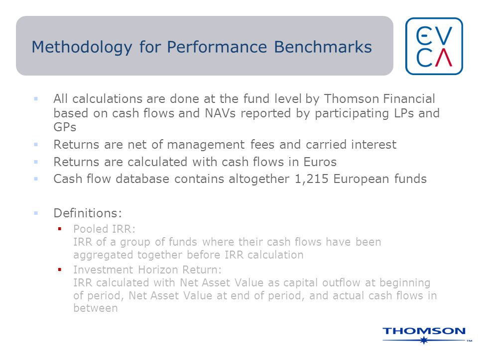 Methodology for Performance Benchmarks  All calculations are done at the fund level by Thomson Financial based on cash flows and NAVs reported by participating LPs and GPs  Returns are net of management fees and carried interest  Returns are calculated with cash flows in Euros  Cash flow database contains altogether 1,215 European funds  Definitions:  Pooled IRR: IRR of a group of funds where their cash flows have been aggregated together before IRR calculation  Investment Horizon Return: IRR calculated with Net Asset Value as capital outflow at beginning of period, Net Asset Value at end of period, and actual cash flows in between