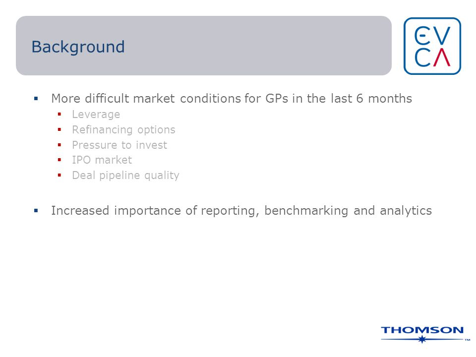 Background  More difficult market conditions for GPs in the last 6 months  Leverage  Refinancing options  Pressure to invest  IPO market  Deal pipeline quality  Increased importance of reporting, benchmarking and analytics