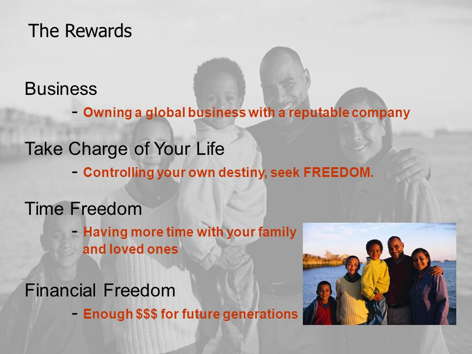 The Rewards Business - Owning a global business with a reputable company Take Charge of Your Life - Controlling your own destiny, seek FREEDOM.