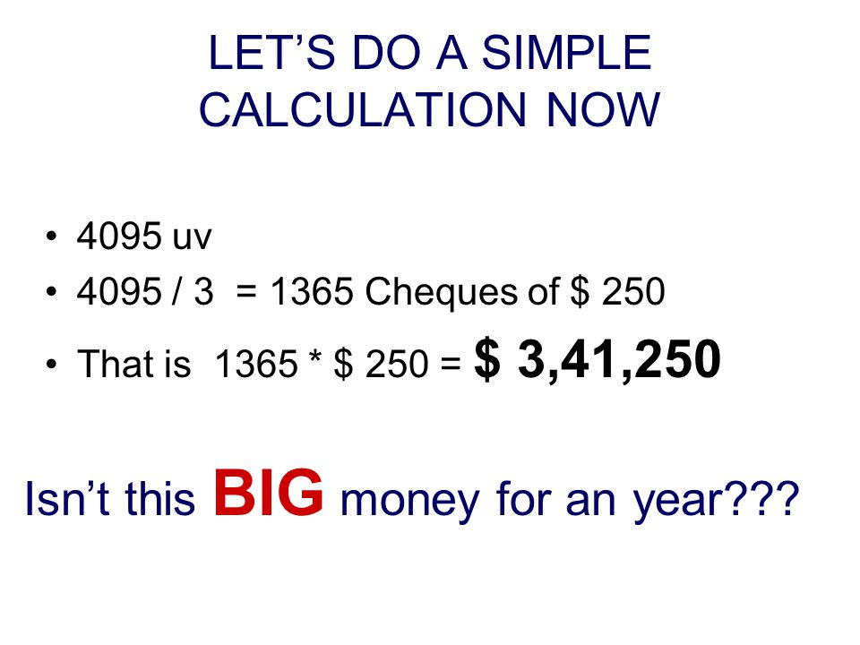 LET'S DO A SIMPLE CALCULATION NOW 4095 uv 4095 / 3 = 1365 Cheques of $ 250 That is 1365 * $ 250 = $ 3,41,250 Isn't this BIG money for an year???