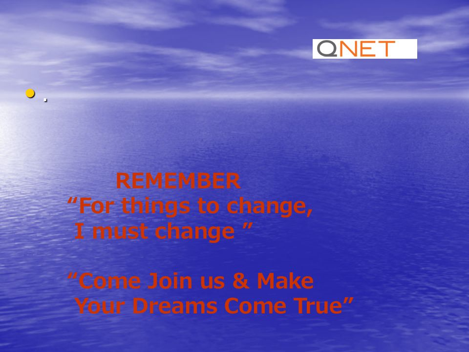 "REMEMBER ""For things to change, I must change "" ""Come Join us & Make Your Dreams Come True""."