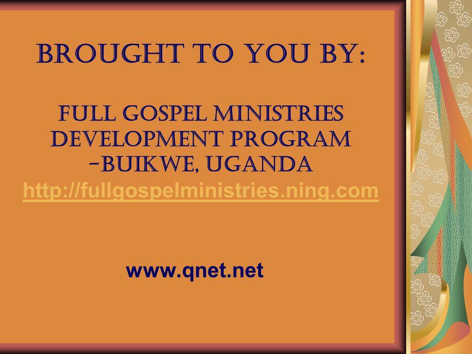 Brought to you by: Full gospel ministries development program -Buikwe, Uganda http://fullgospelministries.ning.com http://fullgospelministries.ning.com www.qnet.net