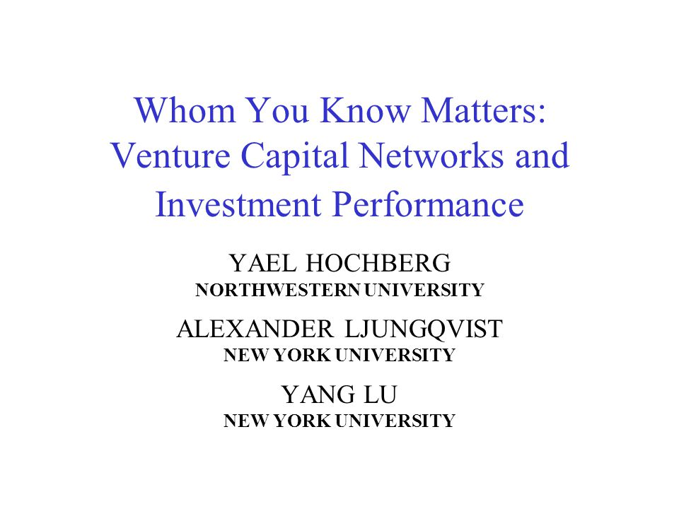 Whom You Know Matters: Venture Capital Networks and Investment Performance YAEL HOCHBERG NORTHWESTERN UNIVERSITY ALEXANDER LJUNGQVIST NEW YORK UNIVERS