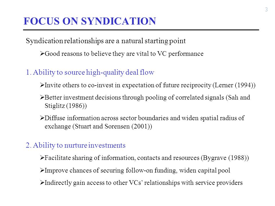 3 FOCUS ON SYNDICATION Syndication relationships are a natural starting point  Good reasons to believe they are vital to VC performance 1. Ability to