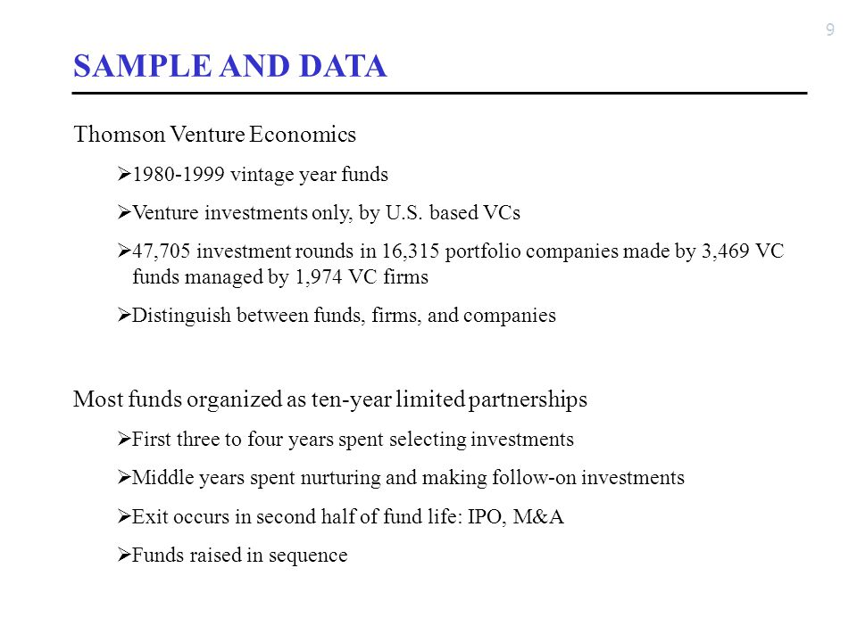 9 SAMPLE AND DATA Thomson Venture Economics  1980-1999 vintage year funds  Venture investments only, by U.S. based VCs  47,705 investment rounds in