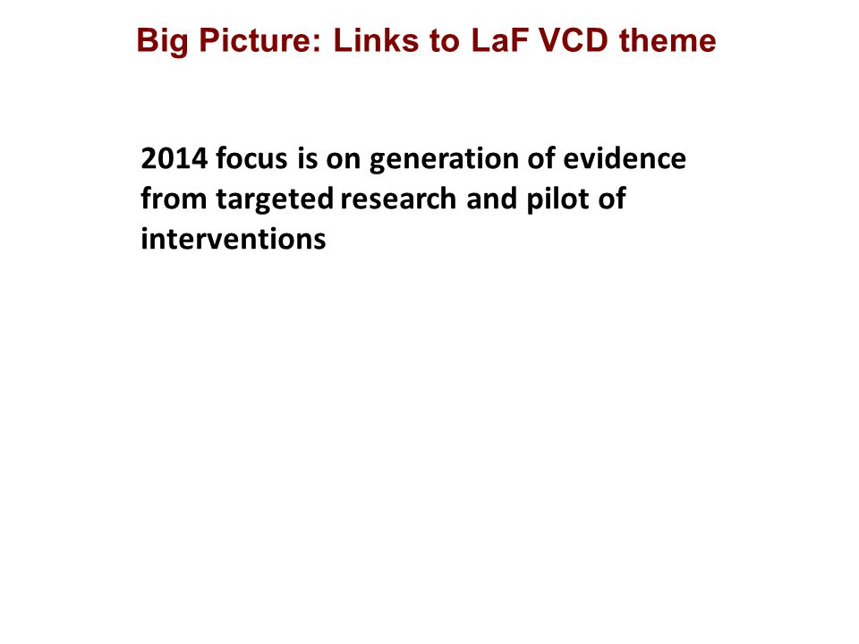 Big Picture: Links to LaF VCD theme 2014 focus is on generation of evidence from targeted research and pilot of interventions