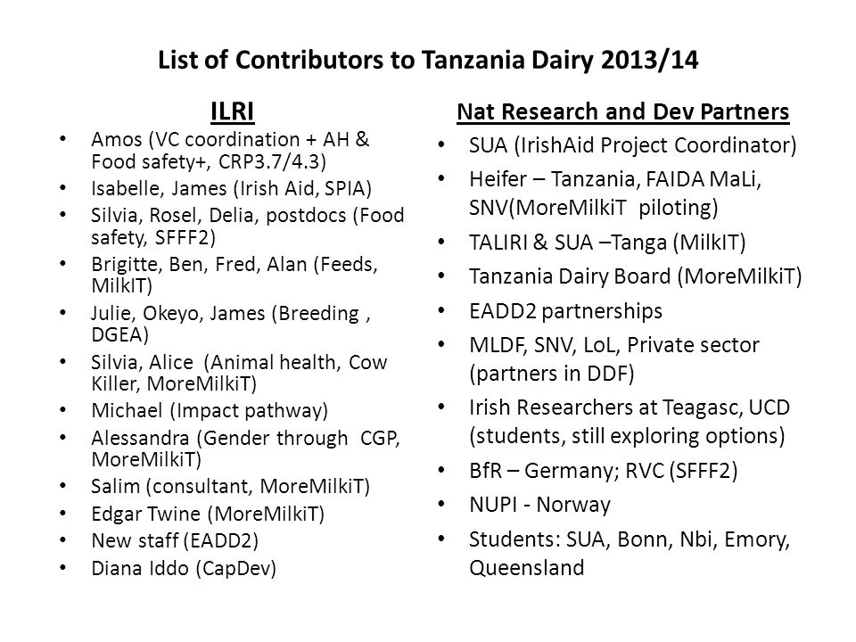 List of Contributors to Tanzania Dairy 2013/14 ILRI Amos (VC coordination + AH & Food safety+, CRP3.7/4.3) Isabelle, James (Irish Aid, SPIA) Silvia, Rosel, Delia, postdocs (Food safety, SFFF2) Brigitte, Ben, Fred, Alan (Feeds, MilkIT) Julie, Okeyo, James (Breeding, DGEA) Silvia, Alice (Animal health, Cow Killer, MoreMilkiT) Michael (Impact pathway) Alessandra (Gender through CGP, MoreMilkiT) Salim (consultant, MoreMilkiT) Edgar Twine (MoreMilkiT) New staff (EADD2) Diana Iddo (CapDev) Nat Research and Dev Partners SUA (IrishAid Project Coordinator) Heifer – Tanzania, FAIDA MaLi, SNV(MoreMilkiT piloting) TALIRI & SUA –Tanga (MilkIT) Tanzania Dairy Board (MoreMilkiT) EADD2 partnerships MLDF, SNV, LoL, Private sector (partners in DDF) Irish Researchers at Teagasc, UCD (students, still exploring options) BfR – Germany; RVC (SFFF2) NUPI - Norway Students: SUA, Bonn, Nbi, Emory, Queensland