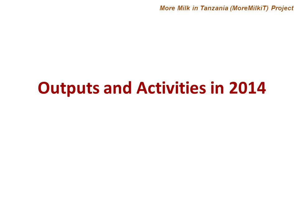 Outputs and Activities in 2014 More Milk in Tanzania (MoreMilkiT) Project