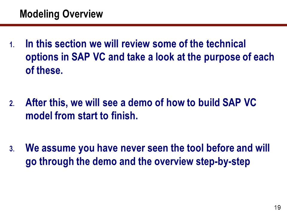 19 Modeling Overview 1. In this section we will review some of the technical options in SAP VC and take a look at the purpose of each of these. 2. Aft