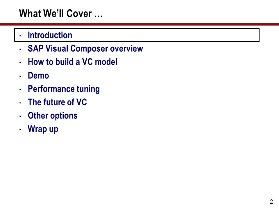 2 What We'll Cover … Introduction SAP Visual Composer overview How to build a VC model Demo Performance tuning The future of VC Other options Wrap up