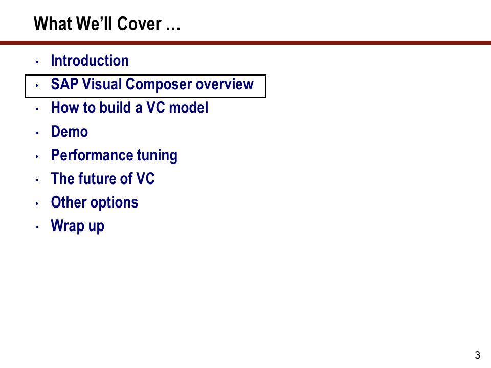 3 What We'll Cover … Introduction SAP Visual Composer overview How to build a VC model Demo Performance tuning The future of VC Other options Wrap up