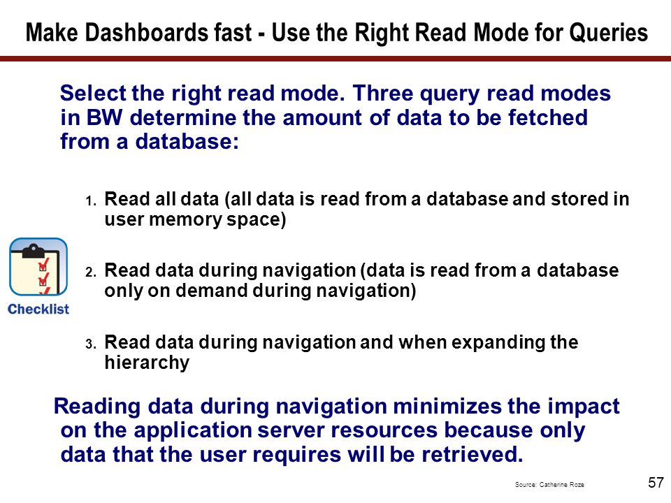 57 Make Dashboards fast - Use the Right Read Mode for Queries Select the right read mode. Three query read modes in BW determine the amount of data to