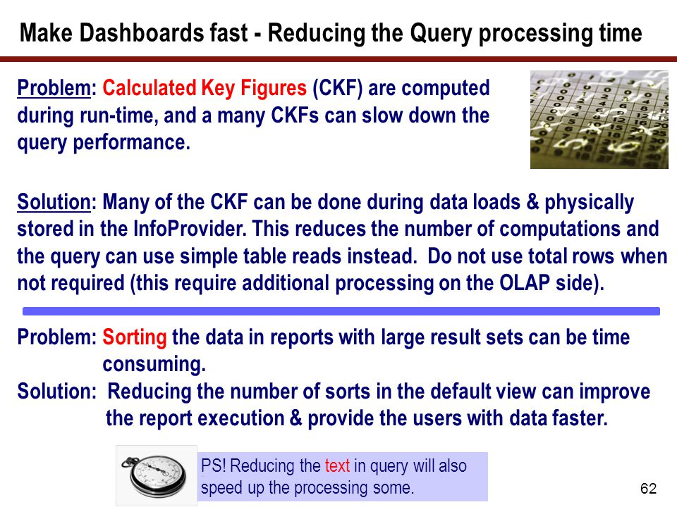 62 Problem: Calculated Key Figures (CKF) are computed during run-time, and a many CKFs can slow down the query performance. Solution: Many of the CKF
