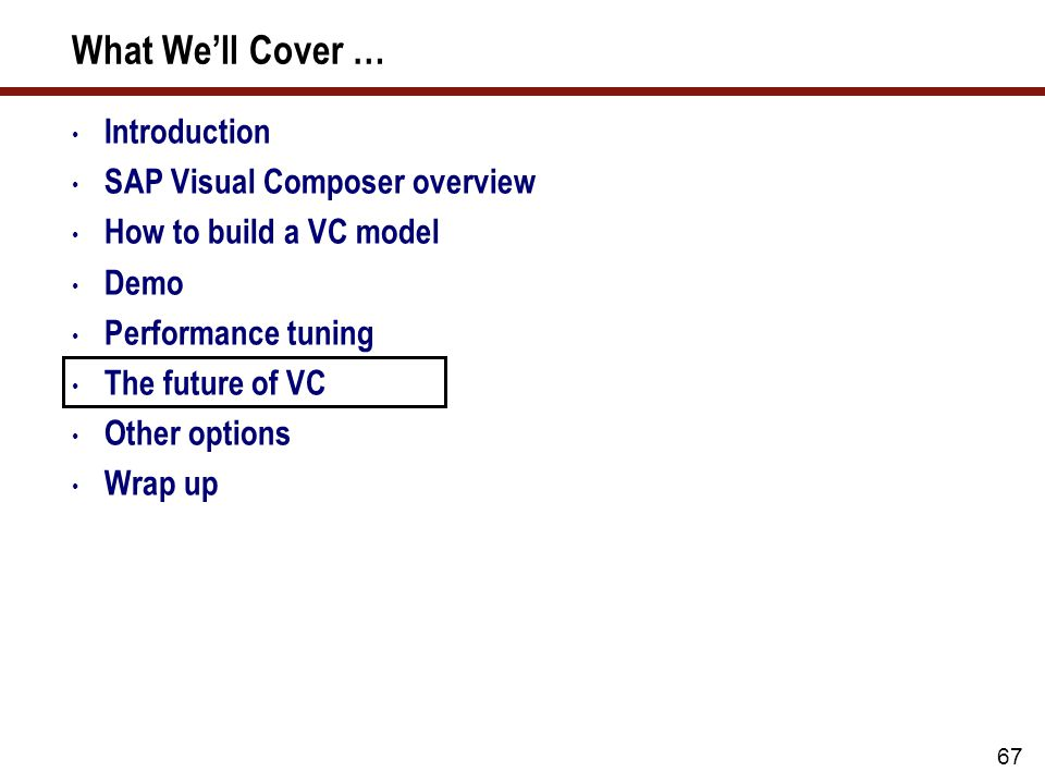 67 What We'll Cover … Introduction SAP Visual Composer overview How to build a VC model Demo Performance tuning The future of VC Other options Wrap up