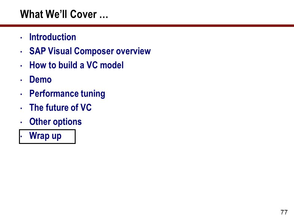 77 What We'll Cover … Introduction SAP Visual Composer overview How to build a VC model Demo Performance tuning The future of VC Other options Wrap up