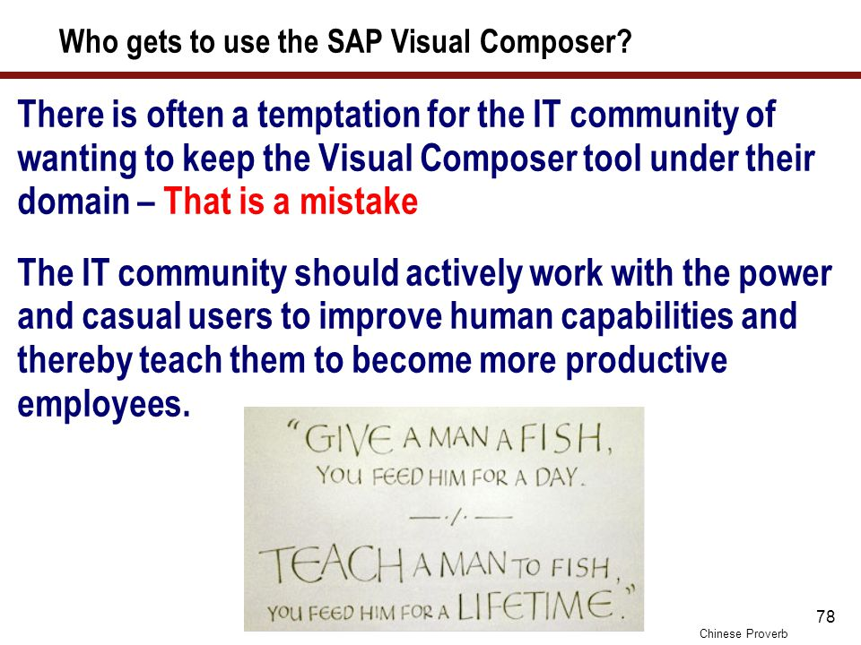 78 Who gets to use the SAP Visual Composer? There is often a temptation for the IT community of wanting to keep the Visual Composer tool under their d
