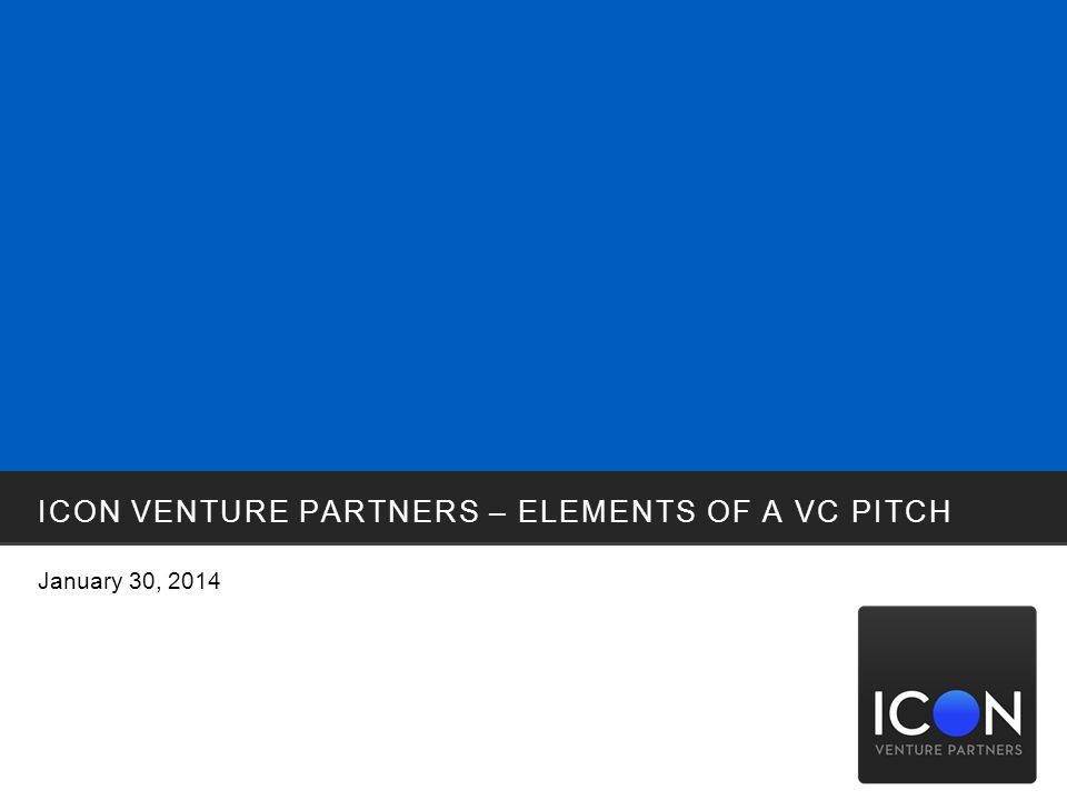 ICON VENTURE PARTNERS – ELEMENTS OF A VC PITCH January 30, 2014
