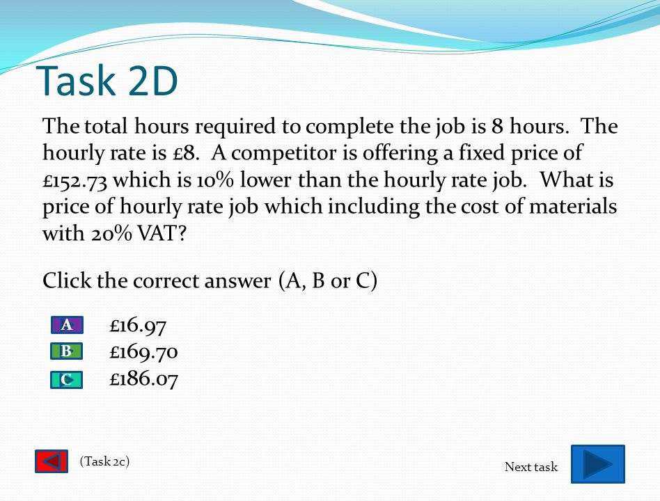 Task 2C - CORRECT! WELL DONE £105.70 is the correct answer. You obtained a total of £88.09 by adding up the required no. of materials which were multi