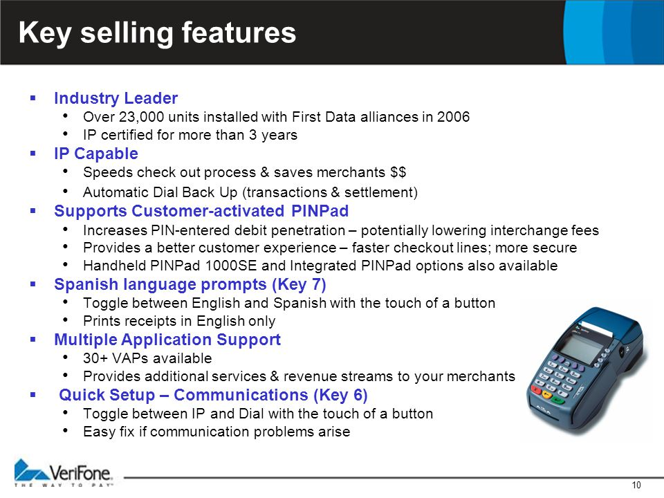 10 Key selling features  Industry Leader Over 23,000 units installed with First Data alliances in 2006 IP certified for more than 3 years  IP Capable Speeds check out process & saves merchants $$ Automatic Dial Back Up (transactions & settlement)  Supports Customer-activated PINPad Increases PIN-entered debit penetration – potentially lowering interchange fees Provides a better customer experience – faster checkout lines; more secure Handheld PINPad 1000SE and Integrated PINPad options also available  Spanish language prompts (Key 7) Toggle between English and Spanish with the touch of a button Prints receipts in English only  Multiple Application Support 30+ VAPs available Provides additional services & revenue streams to your merchants  Quick Setup – Communications (Key 6) Toggle between IP and Dial with the touch of a button Easy fix if communication problems arise