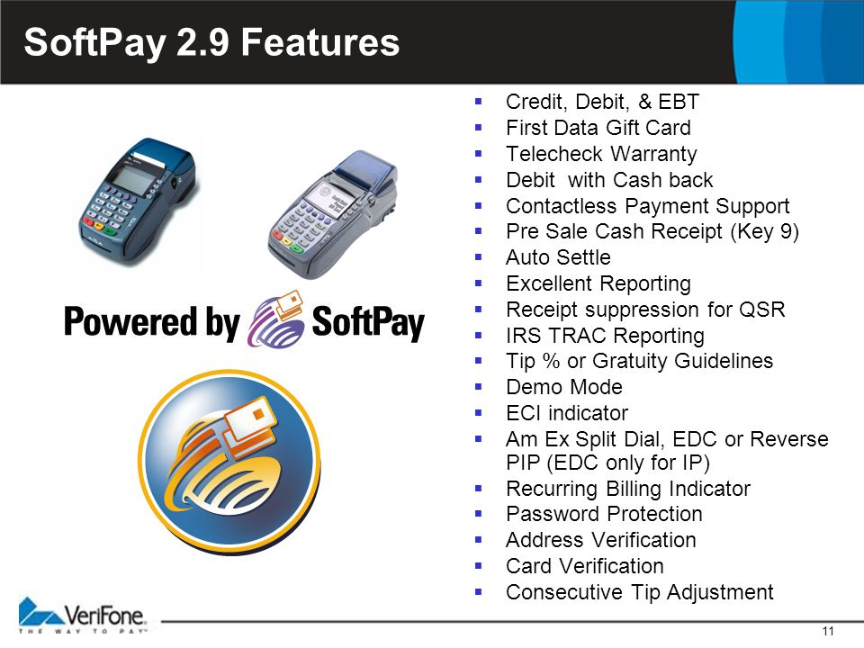 11 SoftPay 2.9 Features  Credit, Debit, & EBT  First Data Gift Card  Telecheck Warranty  Debit with Cash back  Contactless Payment Support  Pre Sale Cash Receipt (Key 9)  Auto Settle  Excellent Reporting  Receipt suppression for QSR  IRS TRAC Reporting  Tip % or Gratuity Guidelines  Demo Mode  ECI indicator  Am Ex Split Dial, EDC or Reverse PIP (EDC only for IP)  Recurring Billing Indicator  Password Protection  Address Verification  Card Verification  Consecutive Tip Adjustment
