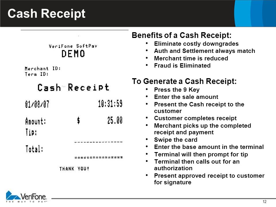 12 Cash Receipt Benefits of a Cash Receipt: Eliminate costly downgrades Auth and Settlement always match Merchant time is reduced Fraud is Eliminated To Generate a Cash Receipt: Press the 9 Key Enter the sale amount Present the Cash receipt to the customer Customer completes receipt Merchant picks up the completed receipt and payment Swipe the card Enter the base amount in the terminal Terminal will then prompt for tip Terminal then calls out for an authorization Present approved receipt to customer for signature