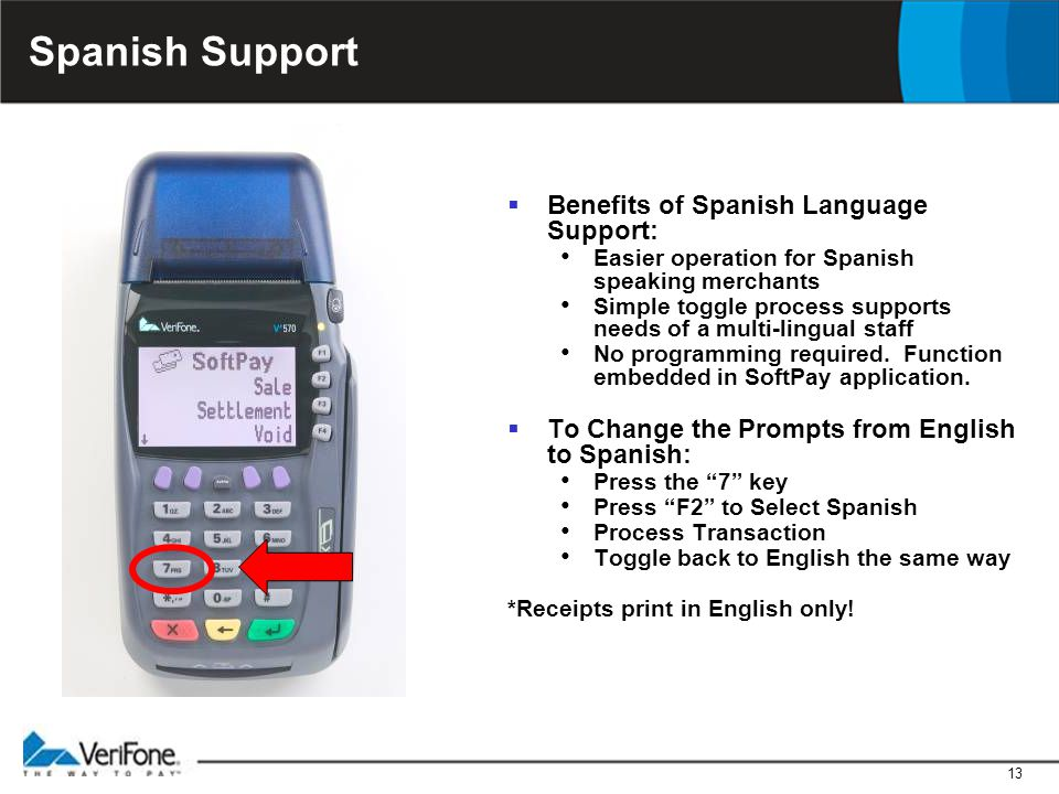 13 Spanish Support  Benefits of Spanish Language Support: Easier operation for Spanish speaking merchants Simple toggle process supports needs of a m