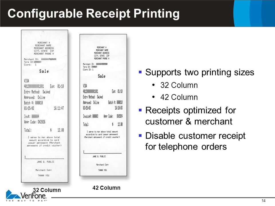 14 Configurable Receipt Printing  Supports two printing sizes 32 Column 42 Column  Receipts optimized for customer & merchant  Disable customer rec