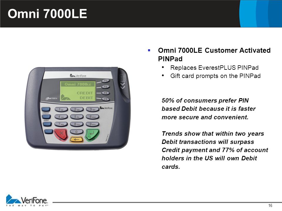 16 Omni 7000LE  Omni 7000LE Customer Activated PINPad Replaces EverestPLUS PINPad Gift card prompts on the PINPad 50% of consumers prefer PIN based Debit because it is faster more secure and convenient.